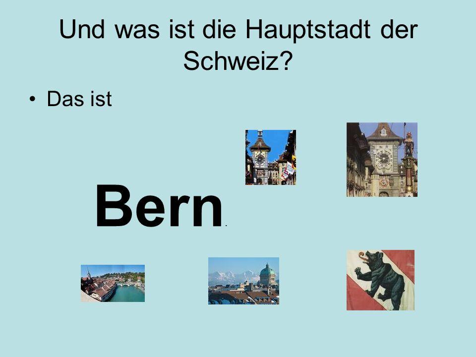 Und was ist die Hauptstadt der Schweiz? Das ist Bern.