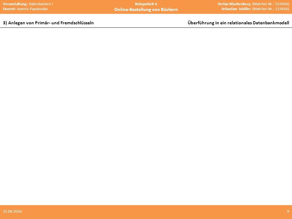 Veranstaltung: Datenbanken I Dozent: Ioannis Papakostas Belegarbeit 6 Online-Bestellung von Büchern Stefan Rüschenberg (Matrikel-Nr.: 523946) Sebastian Schäfer (Matrikel-Nr.: 123456) 3) Anlegen von Primär- und FremdschlüsselnÜberführung in ein relationales Datenbankmodell 925.06.2016