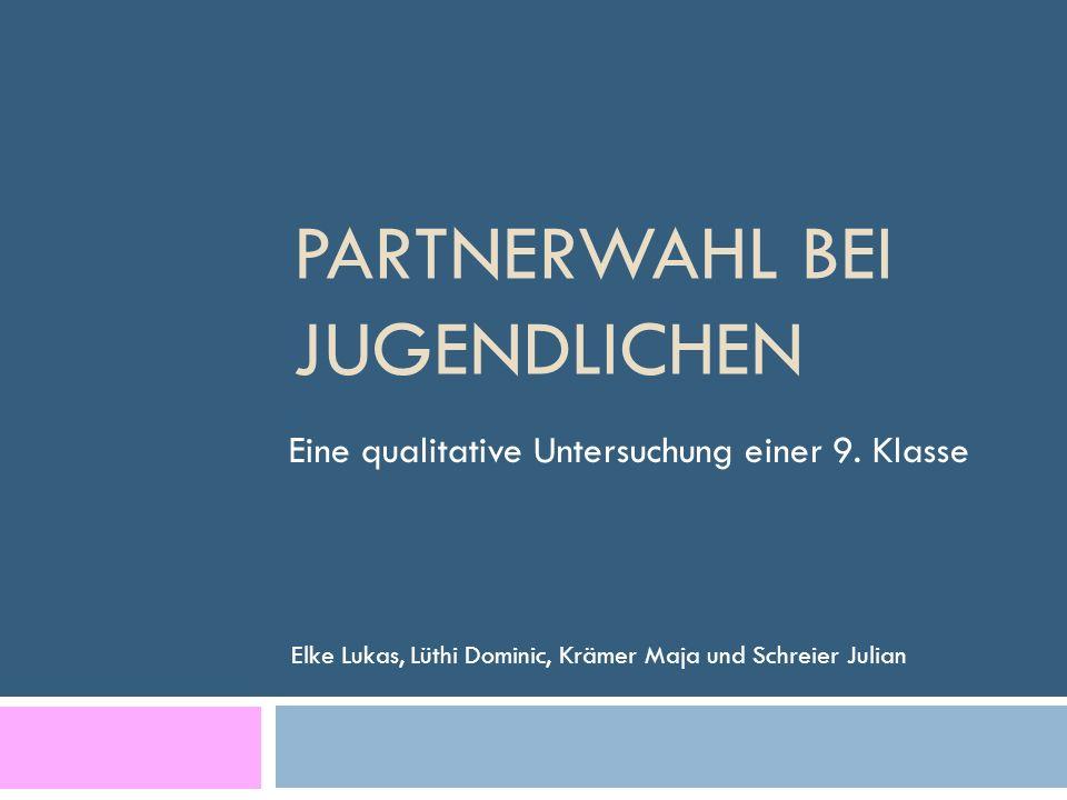 PARTNERWAHL BEI JUGENDLICHEN Elke Lukas, Lüthi Dominic, Krämer Maja und Schreier Julian Eine qualitative Untersuchung einer 9. Klasse