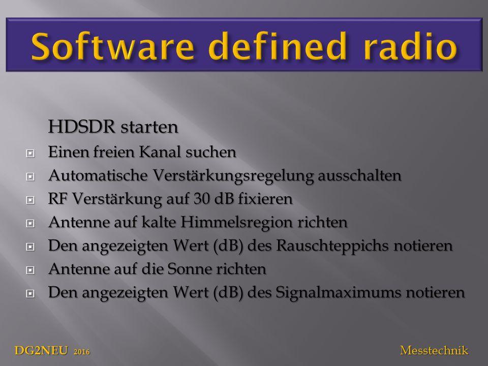 HDSDR starten  Einen freien Kanal suchen  Automatische Verstärkungsregelung ausschalten  RF Verstärkung auf 30 dB fixieren  Antenne auf kalte Himmelsregion richten  Den angezeigten Wert (dB) des Rauschteppichs notieren  Antenne auf die Sonne richten  Den angezeigten Wert (dB) des Signalmaximums notieren DG2NEU 2016 Messtechnik
