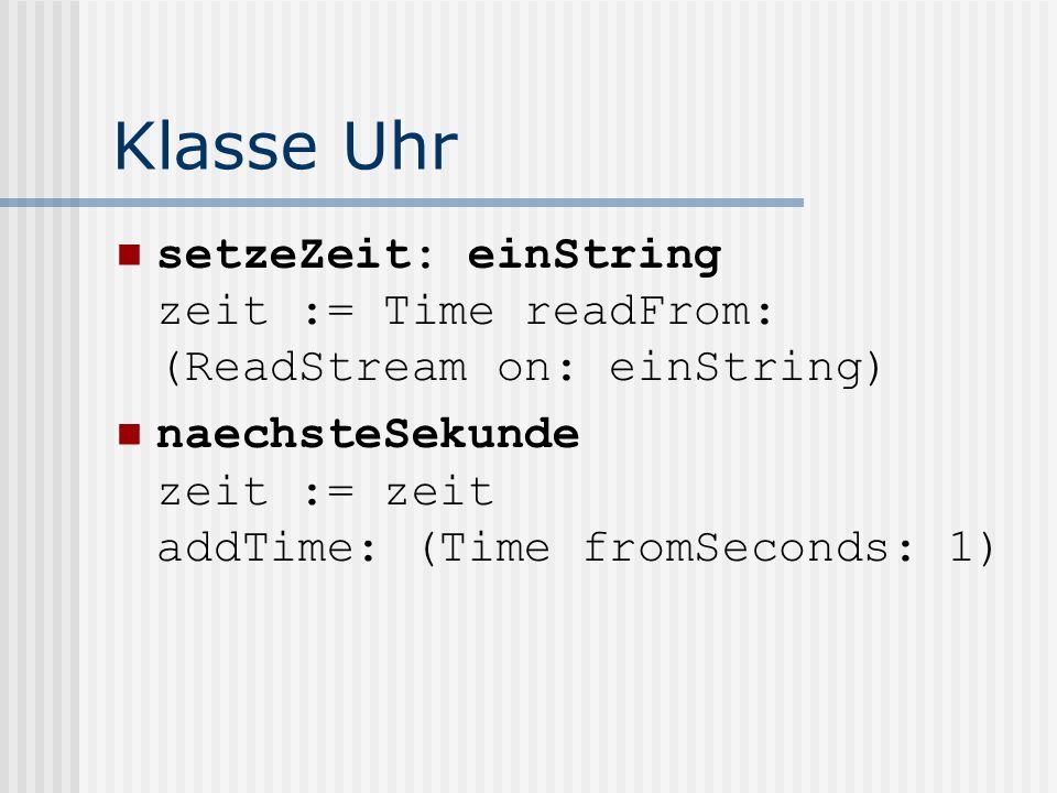 Klasse Uhr setzeZeit: einString zeit := Time readFrom: (ReadStream on: einString) naechsteSekunde zeit := zeit addTime: (Time fromSeconds: 1)