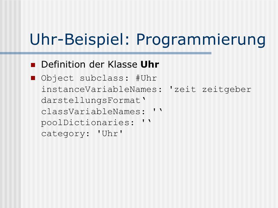 Uhr-Beispiel: Programmierung Definition der Klasse Uhr Object subclass: #Uhr instanceVariableNames: zeit zeitgeber darstellungsFormat' classVariableNames: ' poolDictionaries: ' category: Uhr