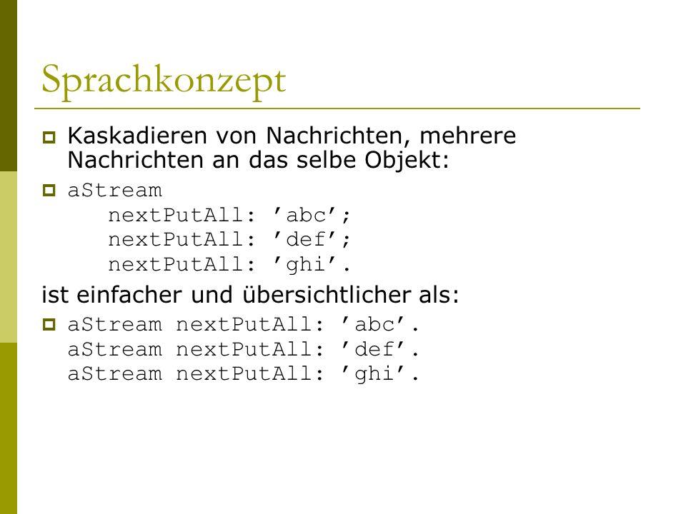 Sprachkonzept  Kaskadieren von Nachrichten, mehrere Nachrichten an das selbe Objekt:  aStream nextPutAll: 'abc'; nextPutAll: 'def'; nextPutAll: 'ghi'.
