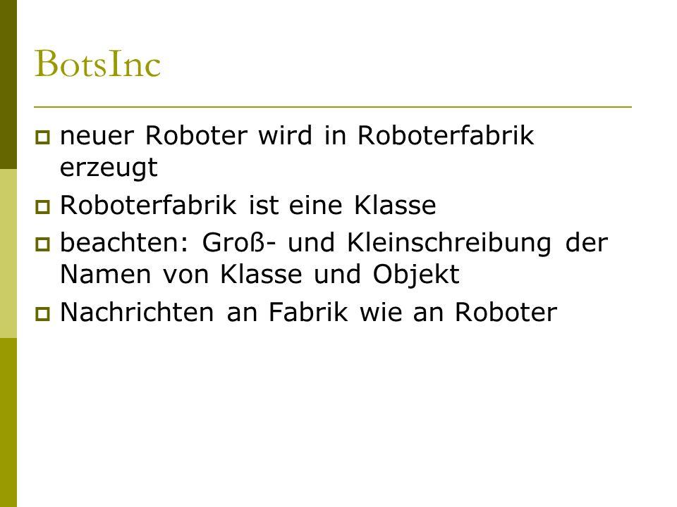 BotsInc  neuer Roboter wird in Roboterfabrik erzeugt  Roboterfabrik ist eine Klasse  beachten: Groß- und Kleinschreibung der Namen von Klasse und Objekt  Nachrichten an Fabrik wie an Roboter