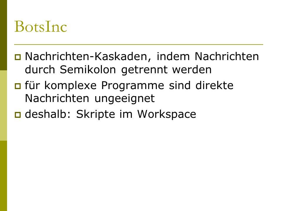 BotsInc  Nachrichten-Kaskaden, indem Nachrichten durch Semikolon getrennt werden  für komplexe Programme sind direkte Nachrichten ungeeignet  deshalb: Skripte im Workspace