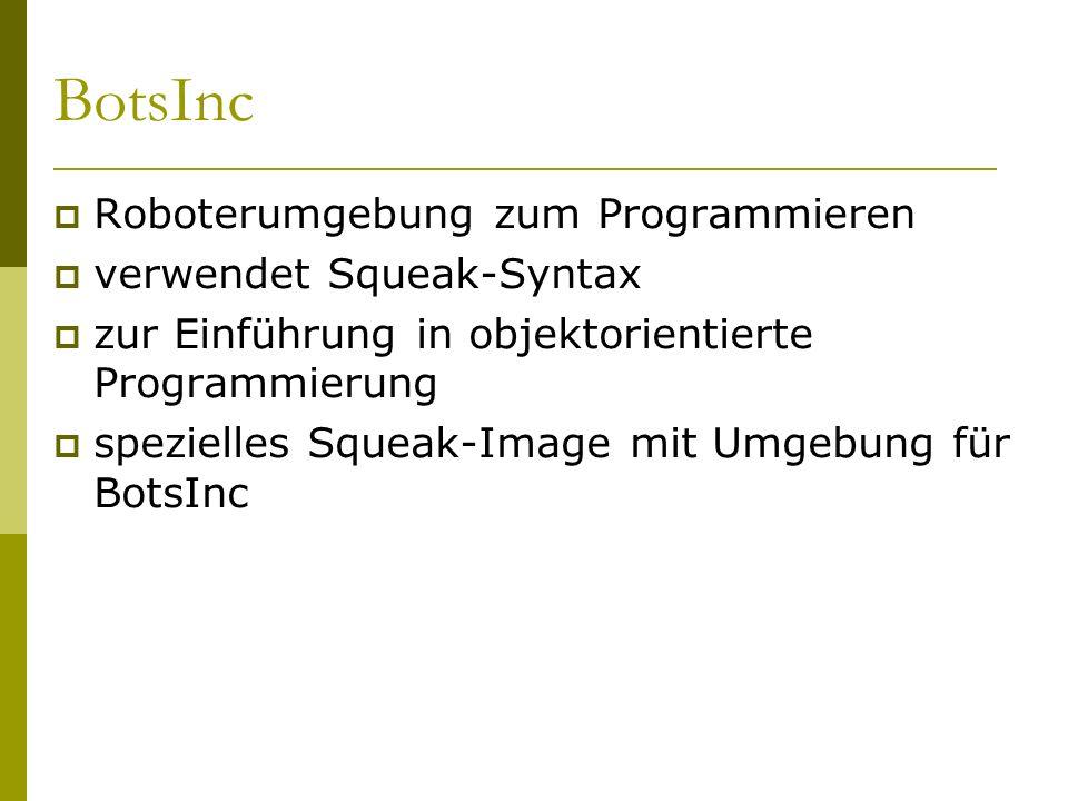 BotsInc  Roboterumgebung zum Programmieren  verwendet Squeak-Syntax  zur Einführung in objektorientierte Programmierung  spezielles Squeak-Image mit Umgebung für BotsInc