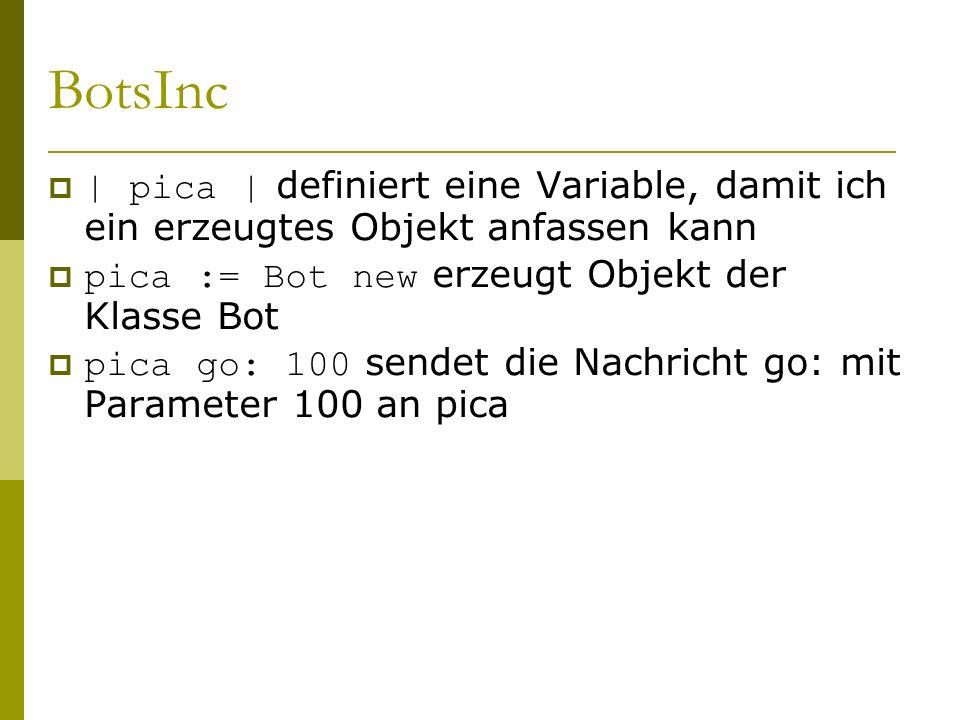  | pica | definiert eine Variable, damit ich ein erzeugtes Objekt anfassen kann  pica := Bot new erzeugt Objekt der Klasse Bot  pica go: 100 sendet die Nachricht go: mit Parameter 100 an pica
