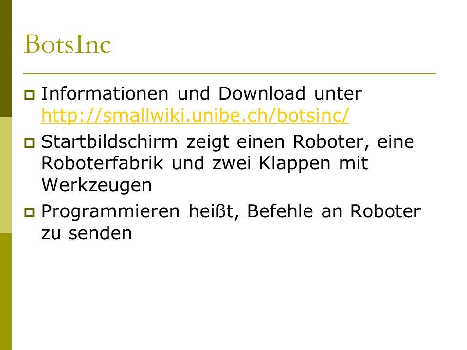 BotsInc  Informationen und Download unter http://smallwiki.unibe.ch/botsinc/ http://smallwiki.unibe.ch/botsinc/  Startbildschirm zeigt einen Roboter, eine Roboterfabrik und zwei Klappen mit Werkzeugen  Programmieren heißt, Befehle an Roboter zu senden