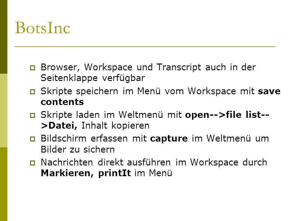 BotsInc  Browser, Workspace und Transcript auch in der Seitenklappe verfügbar  Skripte speichern im Menü vom Workspace mit save contents  Skripte laden im Weltmenü mit open-->file list-- >Datei, Inhalt kopieren  Bildschirm erfassen mit capture im Weltmenü um Bilder zu sichern  Nachrichten direkt ausführen im Workspace durch Markieren, printIt im Menü