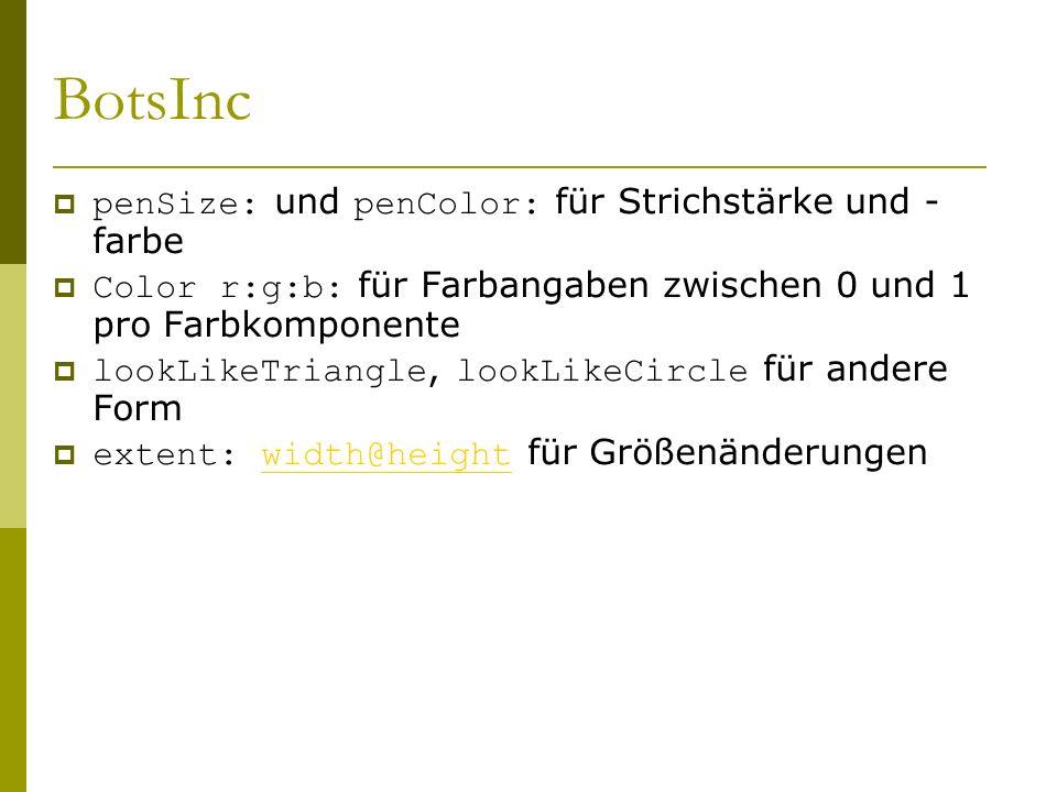 BotsInc  penSize: und penColor: für Strichstärke und - farbe  Color r:g:b: für Farbangaben zwischen 0 und 1 pro Farbkomponente  lookLikeTriangle, lookLikeCircle für andere Form  extent: width@height für Größenänderungenwidth@height