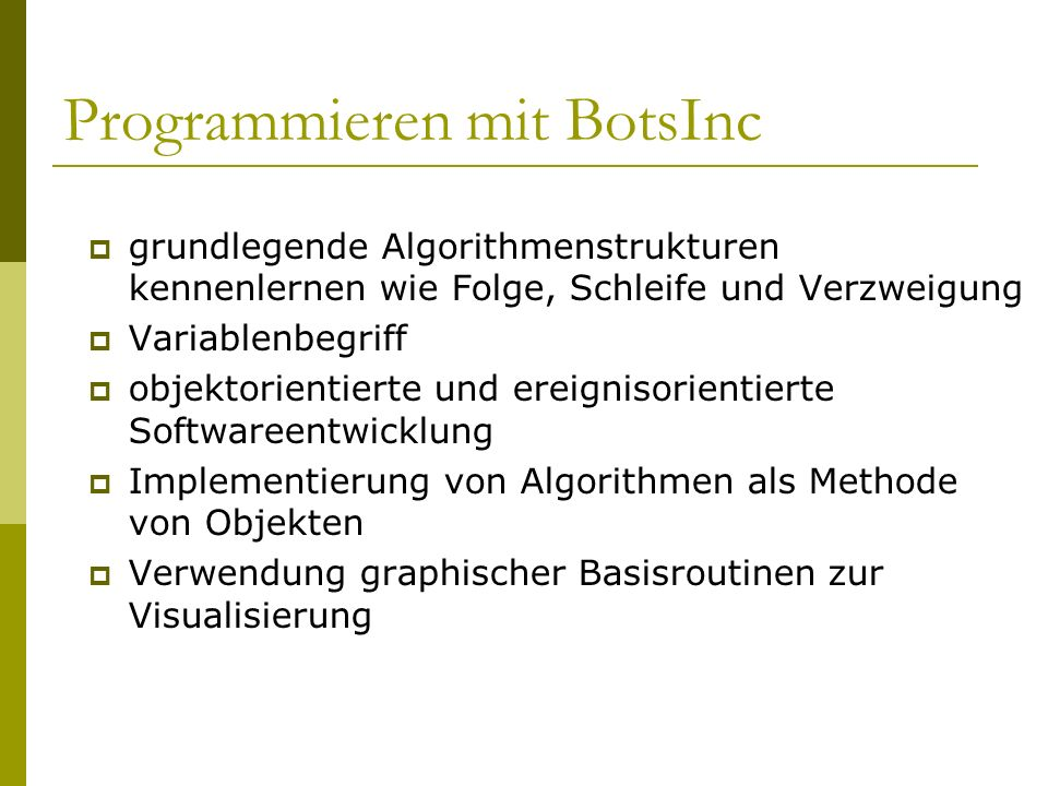 Programmieren mit BotsInc  grundlegende Algorithmenstrukturen kennenlernen wie Folge, Schleife und Verzweigung  Variablenbegriff  objektorientierte und ereignisorientierte Softwareentwicklung  Implementierung von Algorithmen als Methode von Objekten  Verwendung graphischer Basisroutinen zur Visualisierung