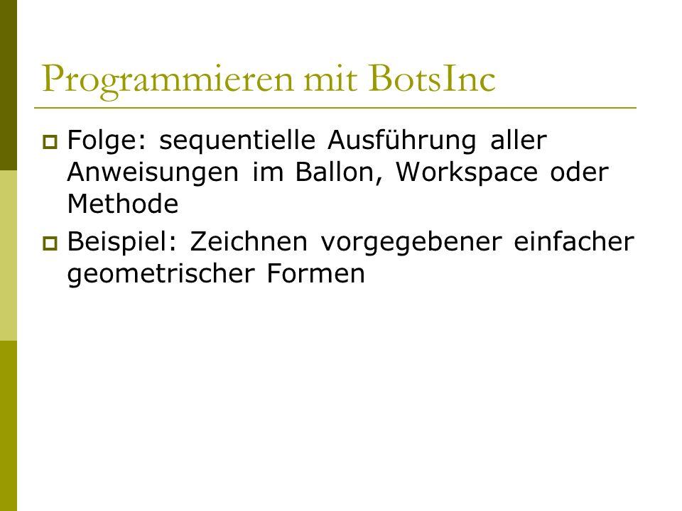 Programmieren mit BotsInc  Folge: sequentielle Ausführung aller Anweisungen im Ballon, Workspace oder Methode  Beispiel: Zeichnen vorgegebener einfacher geometrischer Formen