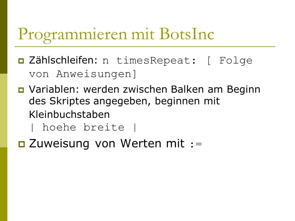 Programmieren mit BotsInc  Zählschleifen: n timesRepeat: [ Folge von Anweisungen]  Variablen: werden zwischen Balken am Beginn des Skriptes angegeben, beginnen mit Kleinbuchstaben | hoehe breite |  Zuweisung von Werten mit :=