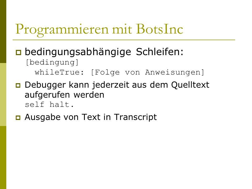 Programmieren mit BotsInc  bedingungsabhängige Schleifen: [bedingung] whileTrue: [Folge von Anweisungen]  Debugger kann jederzeit aus dem Quelltext aufgerufen werden self halt.