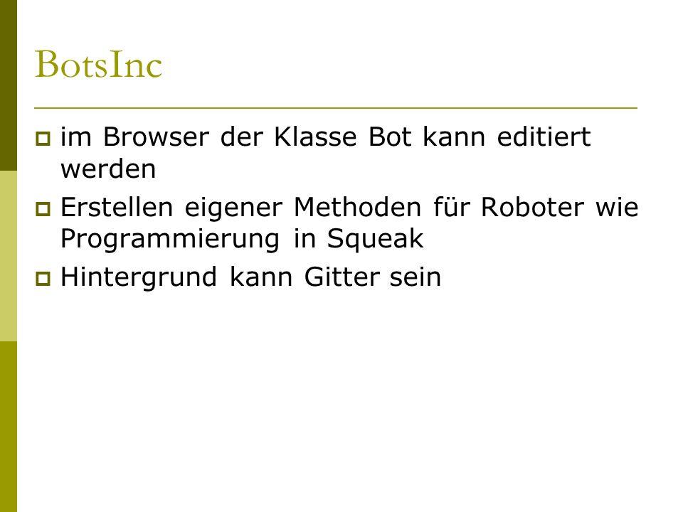 BotsInc  im Browser der Klasse Bot kann editiert werden  Erstellen eigener Methoden für Roboter wie Programmierung in Squeak  Hintergrund kann Gitter sein