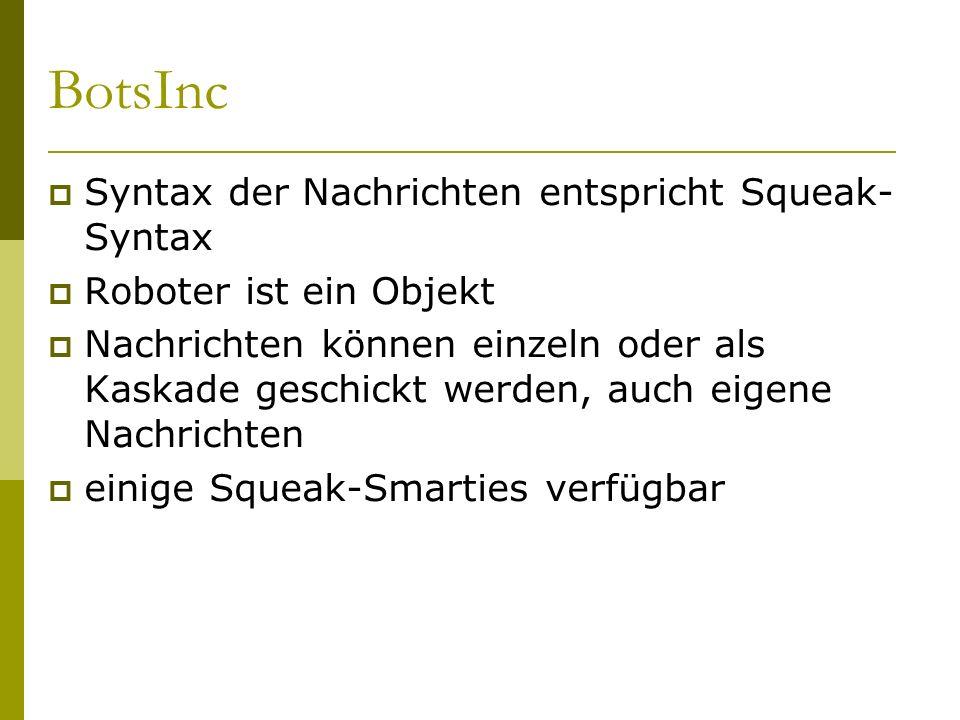 BotsInc  Syntax der Nachrichten entspricht Squeak- Syntax  Roboter ist ein Objekt  Nachrichten können einzeln oder als Kaskade geschickt werden, auch eigene Nachrichten  einige Squeak-Smarties verfügbar