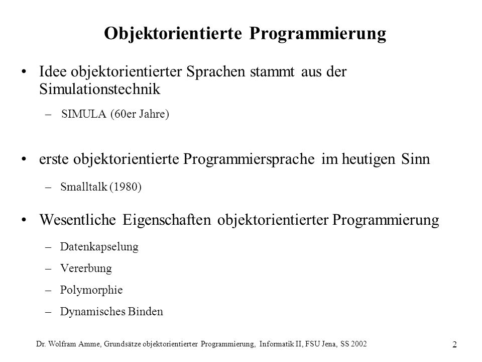 Dr. Wolfram Amme, Grundsätze objektorientierter Programmierung, Informatik II, FSU Jena, SS 2002 2 Objektorientierte Programmierung Idee objektorienti