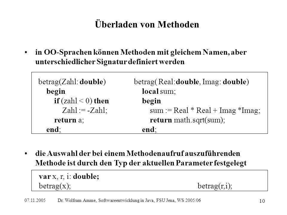 07.11.2005 Dr. Wolfram Amme, Softwareentwicklung in Java, FSU Jena, WS 2005/06 10 Überladen von Methoden in OO-Sprachen können Methoden mit gleichem N