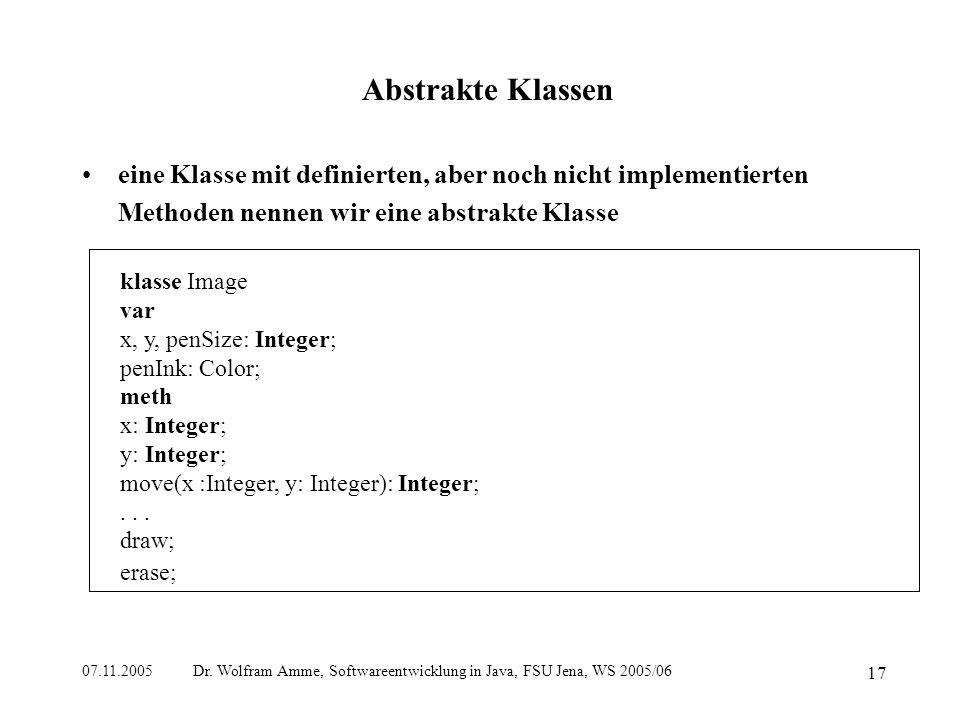 07.11.2005 Dr. Wolfram Amme, Softwareentwicklung in Java, FSU Jena, WS 2005/06 17 Abstrakte Klassen eine Klasse mit definierten, aber noch nicht imple