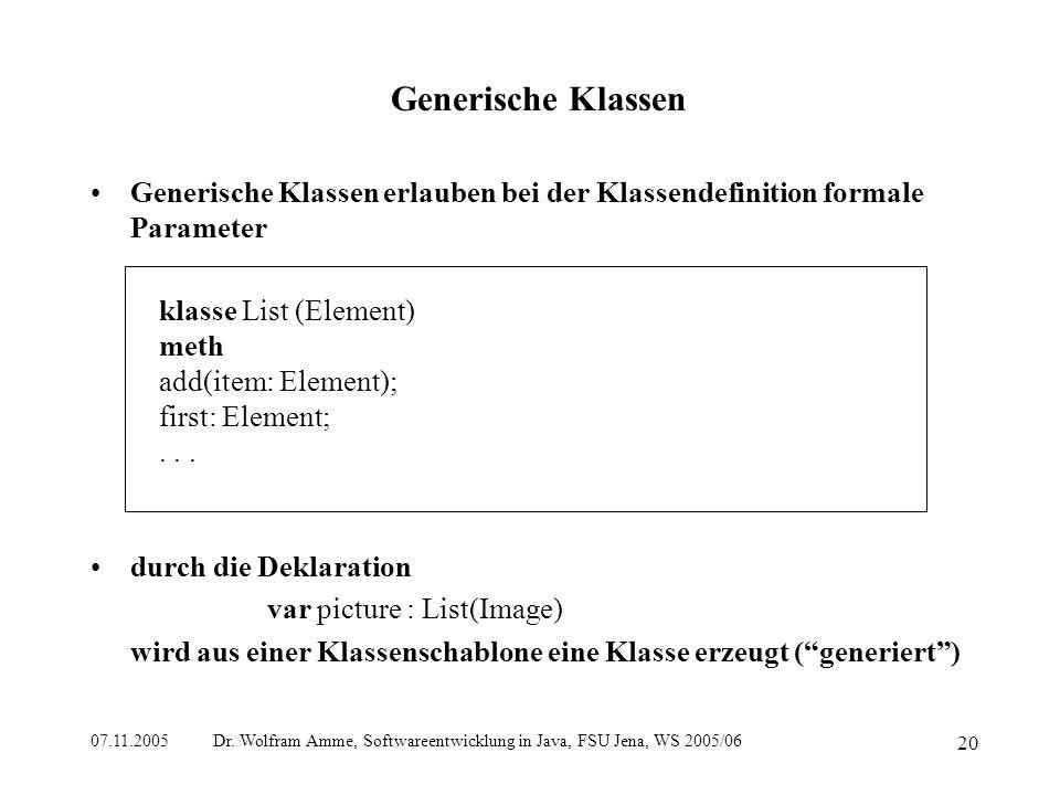 07.11.2005 Dr. Wolfram Amme, Softwareentwicklung in Java, FSU Jena, WS 2005/06 20 Generische Klassen Generische Klassen erlauben bei der Klassendefini