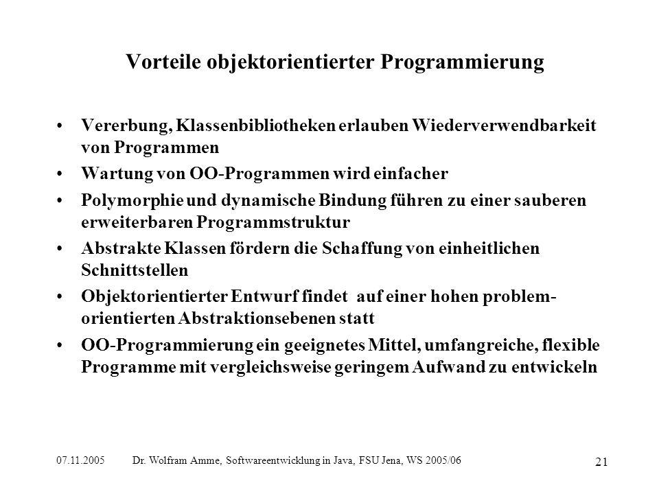 07.11.2005 Dr. Wolfram Amme, Softwareentwicklung in Java, FSU Jena, WS 2005/06 21 Vorteile objektorientierter Programmierung Vererbung, Klassenbibliot