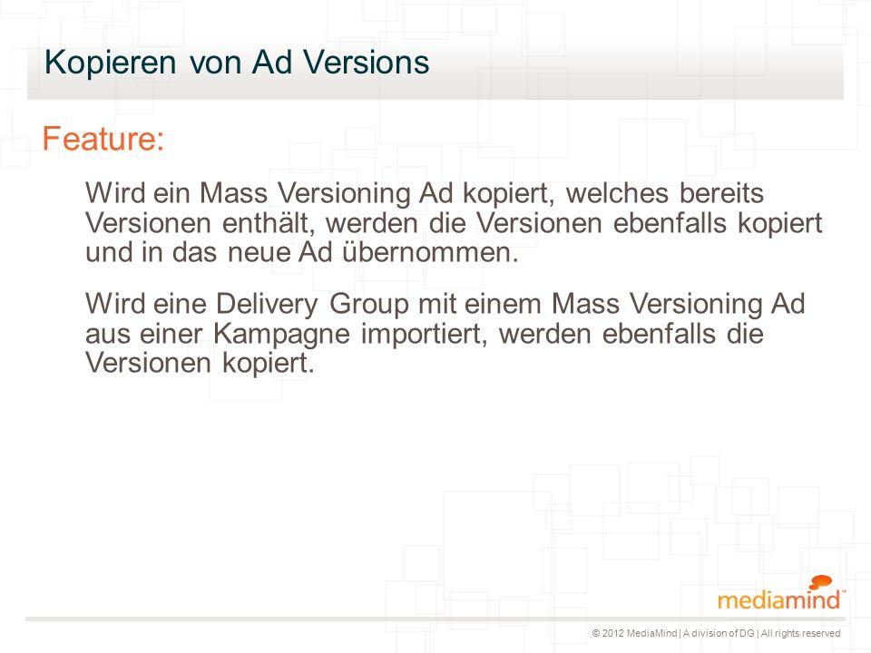 © 2012 MediaMind | A division of DG | All rights reserved Feature: Wird ein Mass Versioning Ad kopiert, welches bereits Versionen enthält, werden die Versionen ebenfalls kopiert und in das neue Ad übernommen.