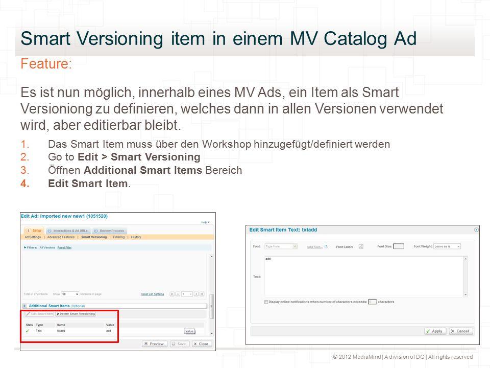 © 2012 MediaMind | A division of DG | All rights reserved Smart Versioning item in einem MV Catalog Ad Feature: Es ist nun möglich, innerhalb eines MV Ads, ein Item als Smart Versioniong zu definieren, welches dann in allen Versionen verwendet wird, aber editierbar bleibt.