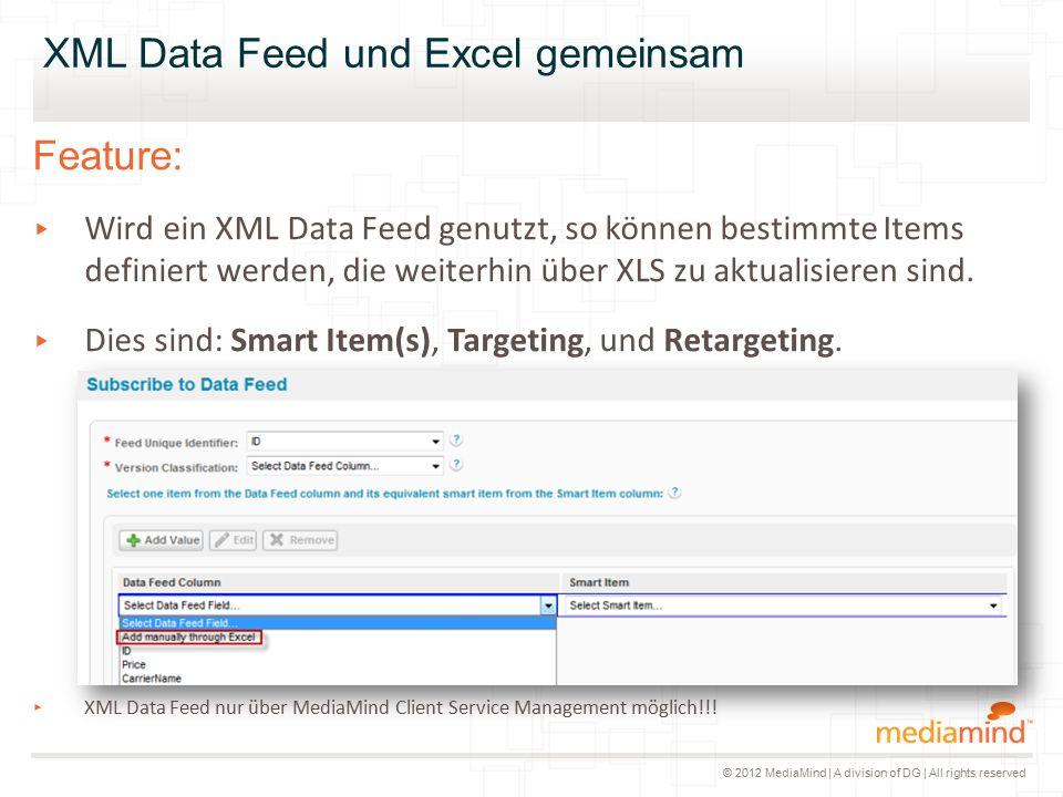 © 2012 MediaMind | A division of DG | All rights reserved XML Data Feed und Excel gemeinsam Feature: ▸ Wird ein XML Data Feed genutzt, so können bestimmte Items definiert werden, die weiterhin über XLS zu aktualisieren sind.