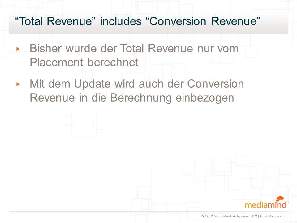 © 2012 MediaMind | A division of DG | All rights reserved Total Revenue includes Conversion Revenue ▸ Bisher wurde der Total Revenue nur vom Placement berechnet ▸ Mit dem Update wird auch der Conversion Revenue in die Berechnung einbezogen