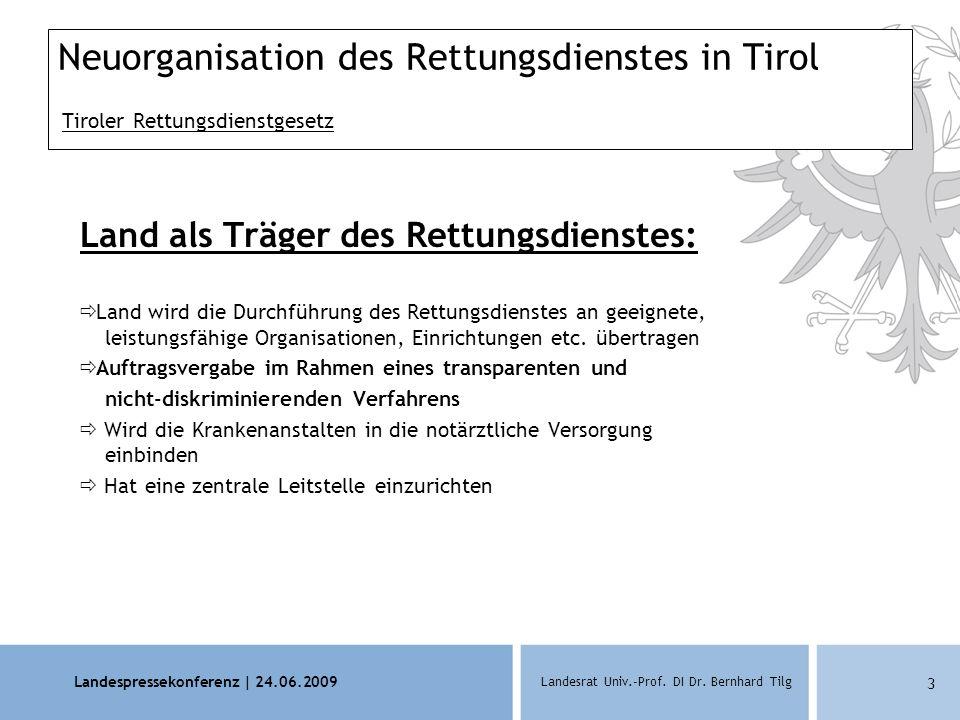 Landespressekonferenz | 24.06.2009 Landesrat Univ.-Prof. DI Dr. Bernhard Tilg 3 Neuorganisation des Rettungsdienstes in Tirol Tiroler Rettungsdienstge