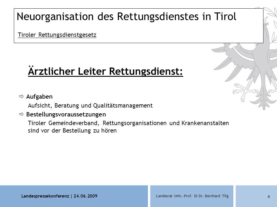 Landespressekonferenz | 24.06.2009 Landesrat Univ.-Prof. DI Dr. Bernhard Tilg 4 Neuorganisation des Rettungsdienstes in Tirol Tiroler Rettungsdienstge