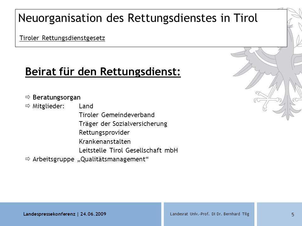 Landespressekonferenz | 24.06.2009 Landesrat Univ.-Prof. DI Dr. Bernhard Tilg 5 Neuorganisation des Rettungsdienstes in Tirol Tiroler Rettungsdienstge