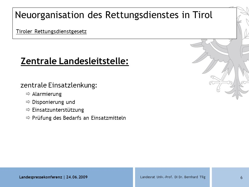 Landespressekonferenz | 24.06.2009 Landesrat Univ.-Prof. DI Dr. Bernhard Tilg 6 Neuorganisation des Rettungsdienstes in Tirol Tiroler Rettungsdienstge