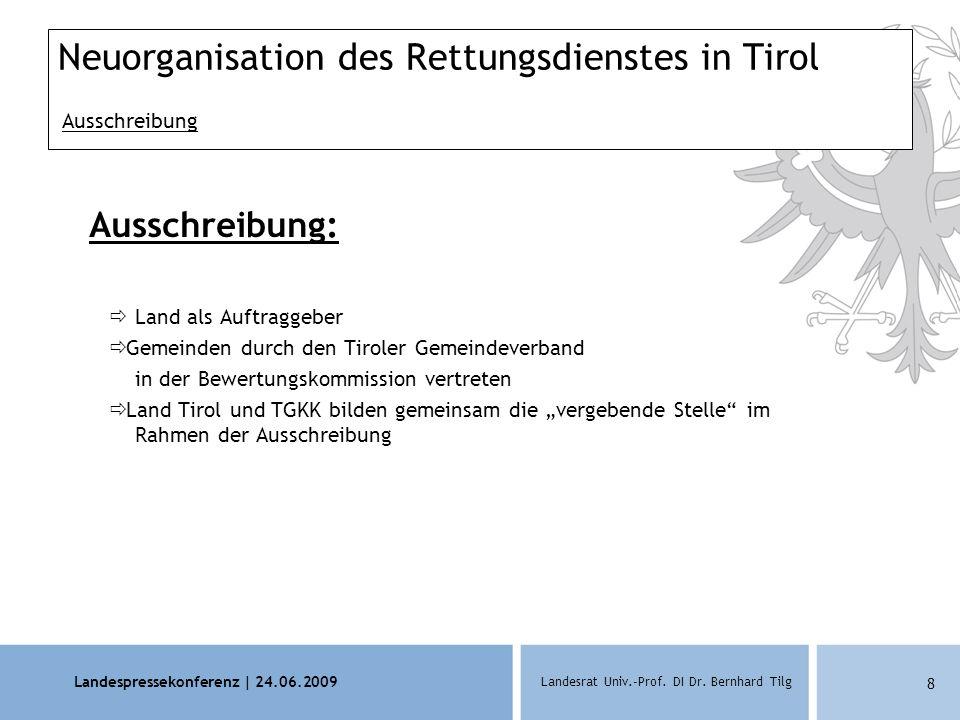 Landespressekonferenz | 24.06.2009 Landesrat Univ.-Prof. DI Dr. Bernhard Tilg 8 Neuorganisation des Rettungsdienstes in Tirol Ausschreibung Ausschreib