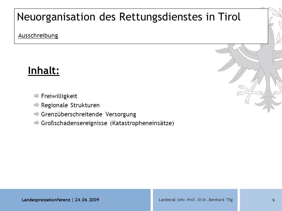 Landespressekonferenz | 24.06.2009 Landesrat Univ.-Prof. DI Dr. Bernhard Tilg 9 Neuorganisation des Rettungsdienstes in Tirol Ausschreibung Inhalt: 