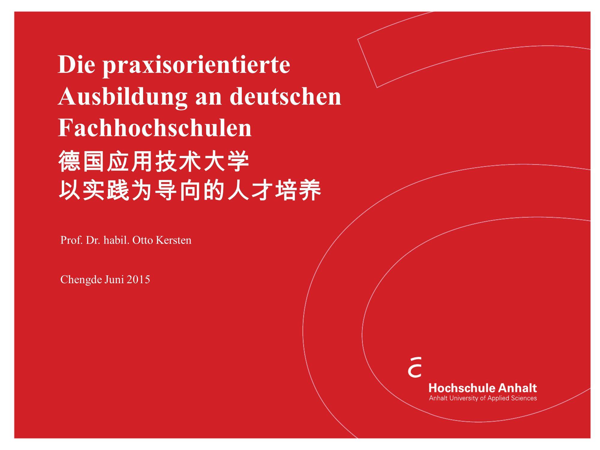 Die praxisorientierte Ausbildung an deutschen Fachhochschulen Prof. Dr. habil. Otto Kersten Chengde Juni 2015 德国应用技术大学 以实践为导向的人才培养