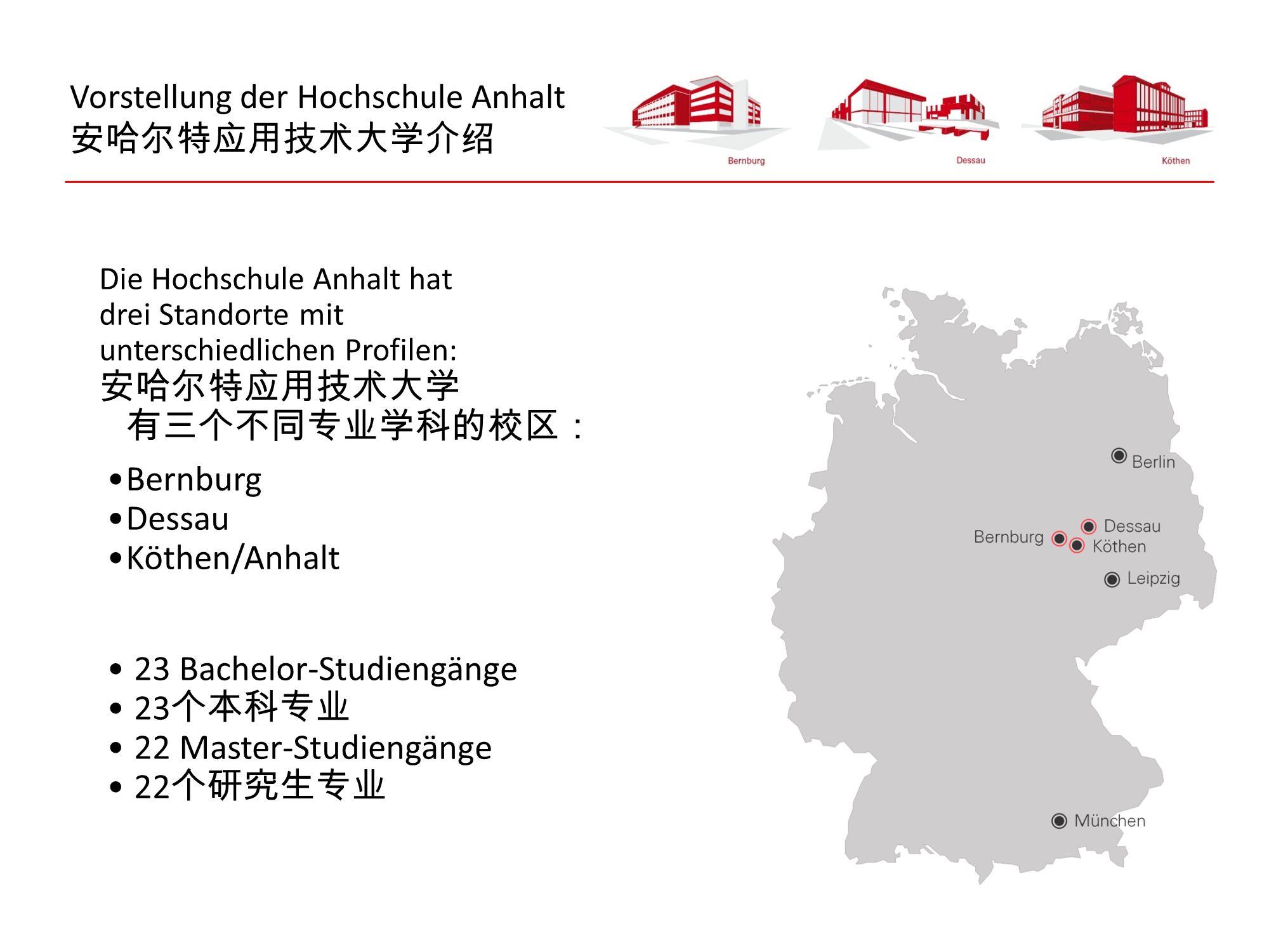 Vorstellung der Hochschule Anhalt 安哈尔特应用技术大学介绍 Die Hochschule Anhalt hat drei Standorte mit unterschiedlichen Profilen: 安哈尔特应用技术大学 有三个不同专业学科的校区: Bernburg Dessau Köthen/Anhalt 23 Bachelor-Studiengänge 23 个本科专业 22 Master-Studiengänge 22 个研究生专业