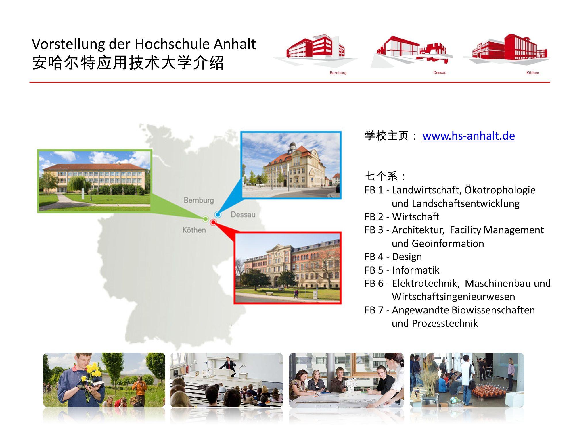 Vorstellung der Hochschule Anhalt 安哈尔特应用技术大学介绍 学校主页: www.hs-anhalt.de www.hs-anhalt.de 七个系: FB 1 - Landwirtschaft, Ökotrophologie und Landschaftsentwi