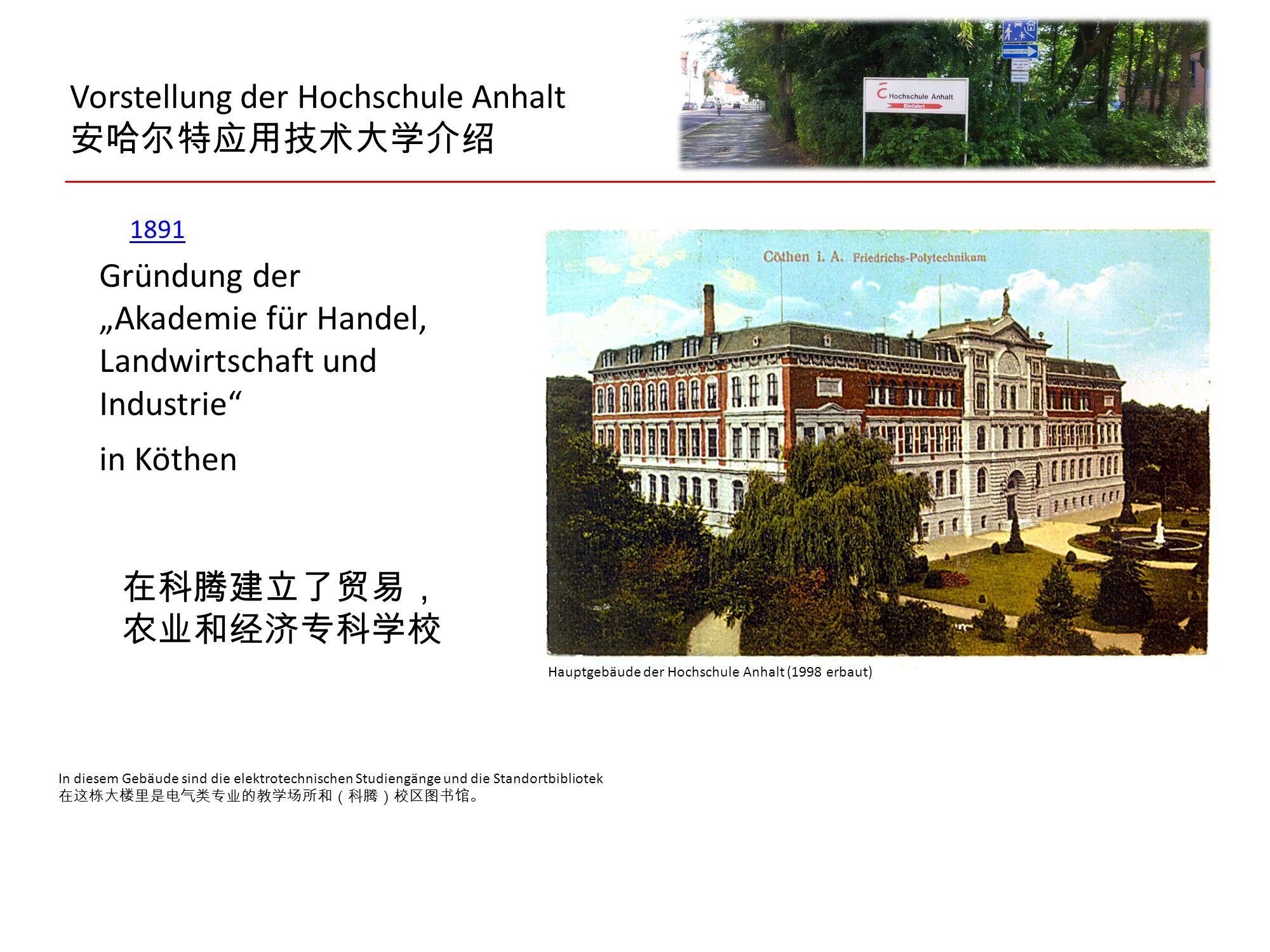 """Vorstellung der Hochschule Anhalt 安哈尔特应用技术大学介绍 1891 Gründung der """"Akademie für Handel, Landwirtschaft und Industrie"""" in Köthen 在科腾建立了贸易, 农业和经济专科学校 In"""