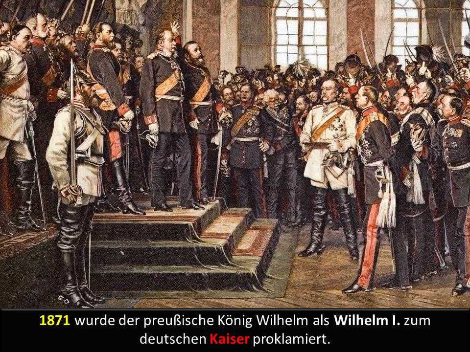 1871 wurde der preußische König Wilhelm als Wilhelm I. zum deutschen Kaiser proklamiert.