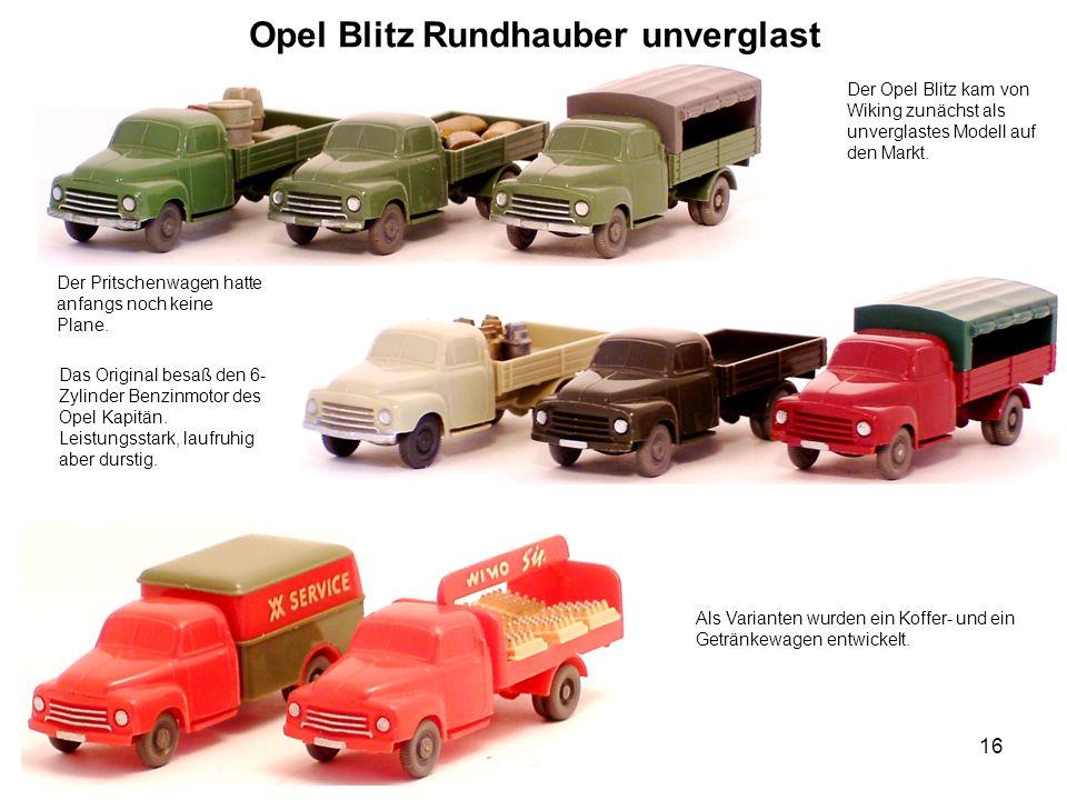 Opel Blitz Rundhauber unverglast Der Opel Blitz kam von Wiking zunächst als unverglastes Modell auf den Markt. Der Pritschenwagen hatte anfangs noch k