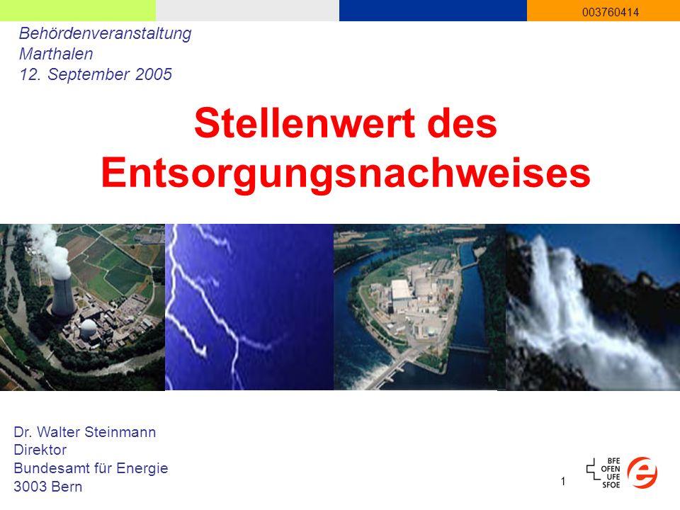 1 003760414 Dr. Walter Steinmann Direktor Bundesamt für Energie 3003 Bern Stellenwert des Entsorgungsnachweises Behördenveranstaltung Marthalen 12. Se