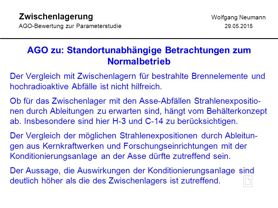 Zwischenlagerung Wolfgang Neumann AGO-Bewertung zur Parameterstudie 29.05.2015 AGO zu: Standortunabhängige Betrachtungen zum Normalbetrieb Der Vergleich mit Zwischenlagern für bestrahlte Brennelemente und hochradioaktive Abfälle ist nicht hilfreich.
