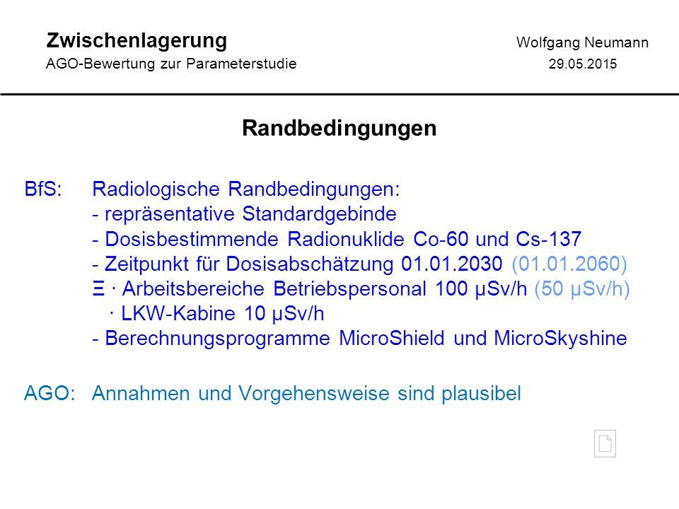 Zwischenlagerung Wolfgang Neumann AGO-Bewertung zur Parameterstudie 29.05.2015 Randbedingungen BfS:Radiologische Randbedingungen: - repräsentative Standardgebinde - Dosisbestimmende Radionuklide Co-60 und Cs-137 - Zeitpunkt für Dosisabschätzung 01.01.2030 (01.01.2060) Ξ ∙ Arbeitsbereiche Betriebspersonal 100 µSv/h (50 µSv/h) ∙ LKW-Kabine 10 µSv/h - Berechnungsprogramme MicroShield und MicroSkyshine AGO:Annahmen und Vorgehensweise sind plausibel
