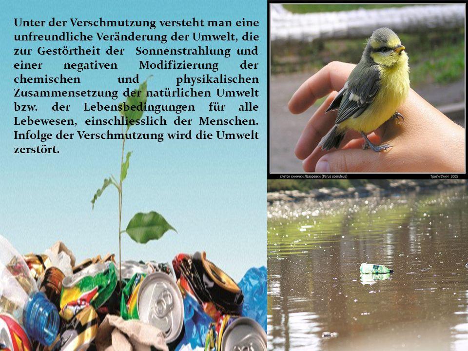 Unter der Verschmutzung versteht man eine unfreundliche Veränderung der Umwelt, die zur Gestörtheit der Sonnenstrahlung und einer negativen Modifizierung der chemischen und physikalischen Zusammensetzung der natürlichen Umwelt bzw.