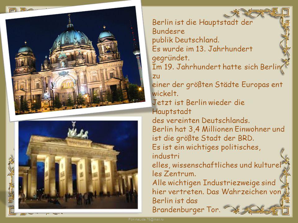 FokinaLida.75@mail.ru Berlin ist die Hauptstadt der Bundesre publik Deutschland. Es wurde im 13. Jahrhundert gegründet. Im 19. Jahrhundert hatte sich