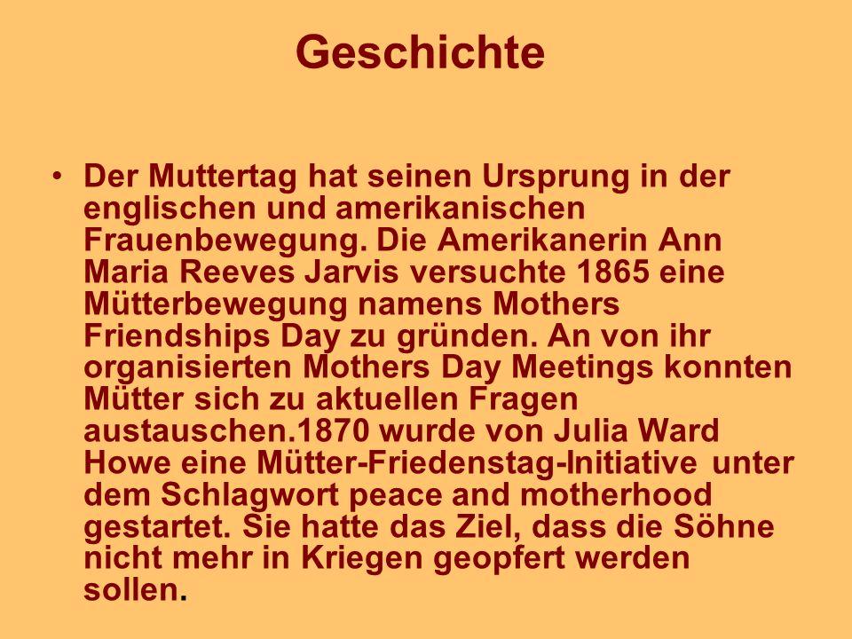 Geschichte Der Muttertag hat seinen Ursprung in der englischen und amerikanischen Frauenbewegung. Die Amerikanerin Ann Maria Reeves Jarvis versuchte 1