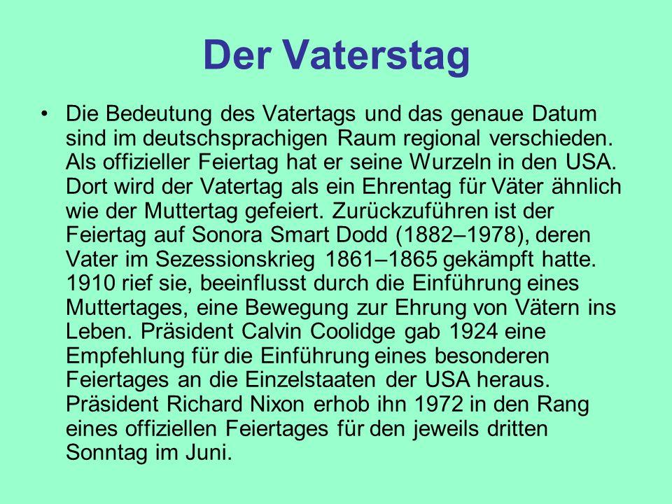 Der Vaterstag Die Bedeutung des Vatertags und das genaue Datum sind im deutschsprachigen Raum regional verschieden. Als offizieller Feiertag hat er se
