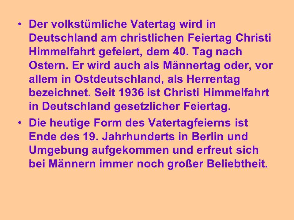 Der volkstümliche Vatertag wird in Deutschland am christlichen Feiertag Christi Himmelfahrt gefeiert, dem 40. Tag nach Ostern. Er wird auch als Männer