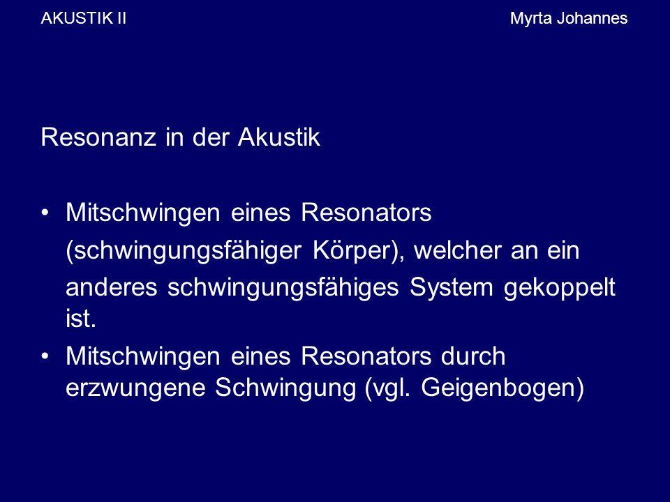AKUSTIK IIMyrta Johannes Resonanz in der Akustik Mitschwingen eines Resonators (schwingungsfähiger Körper), welcher an ein anderes schwingungsfähiges System gekoppelt ist.